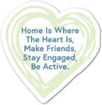 Home is Where The Heart Is, Make Friends, Stay Engaged, Be Active.